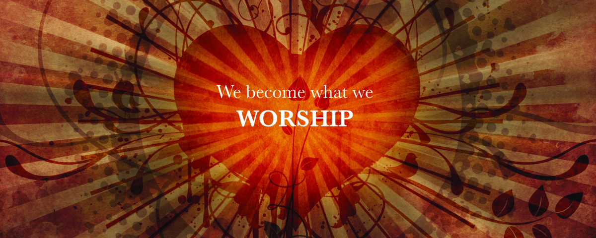 We Become What We Worship 2.2016_webslider